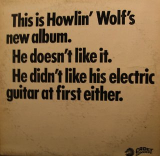 This is Howlin' Wolf's New Album. He doesn't like it. He didn't like his electric guitar at first either.